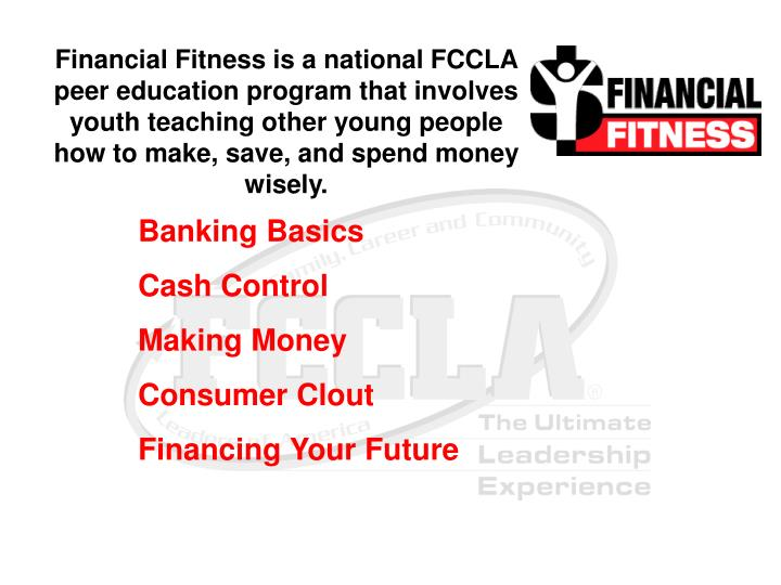 Financial Fitness is a national FCCLA peer education program that involves youth teaching other young people how to make, save, and spend money wisely.