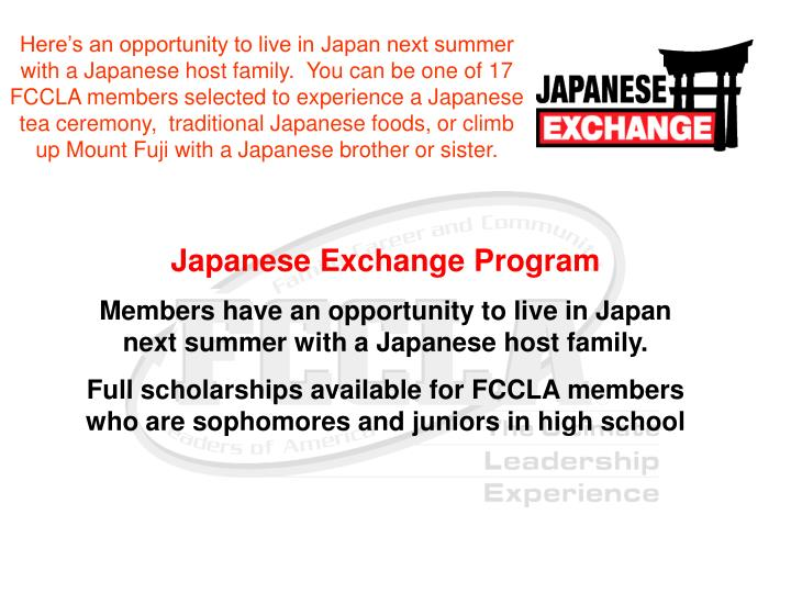Here's an opportunity to live in Japan next summer with a Japanese host family.  You can be one of 17 FCCLA members selected to experience a Japanese tea ceremony,  traditional Japanese foods, or climb up Mount Fuji with a Japanese brother or sister.
