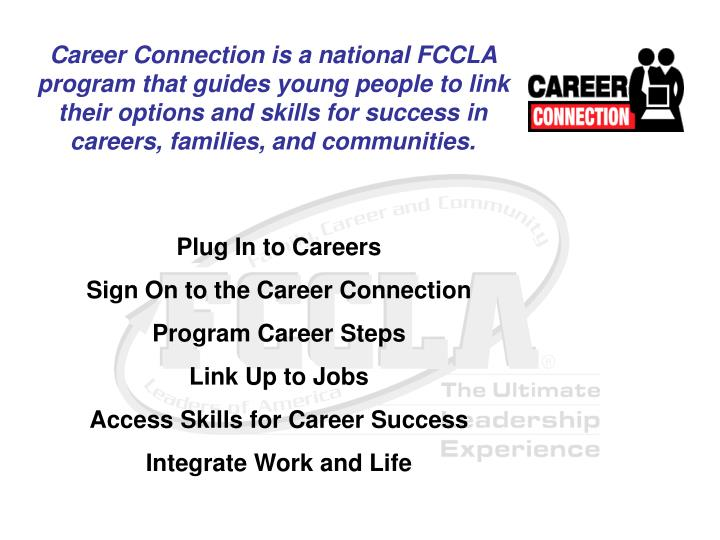 Career Connection is a national FCCLA program that guides young people to link their options and skills for success in careers, families, and communities.