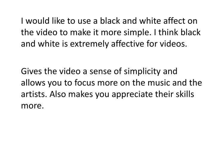 I would like to use a black and white affect on the video to make it more simple. I think black and white is extremely affective for videos.