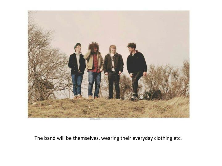 The band will be themselves, wearing their everyday clothing etc.
