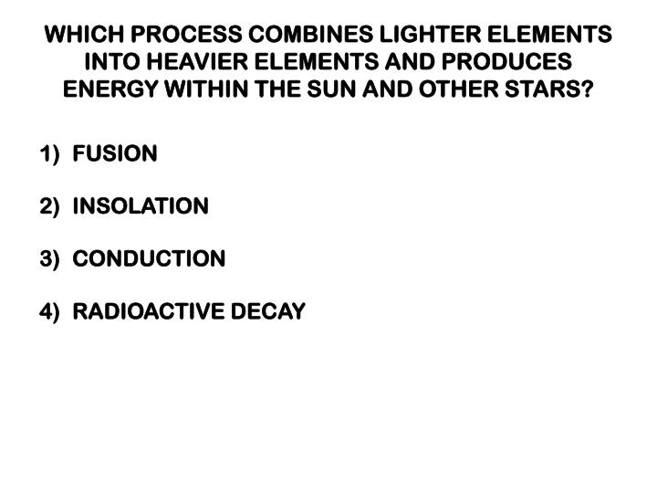 WHICH PROCESS COMBINES LIGHTER ELEMENTS INTO HEAVIER ELEMENTS AND PRODUCES ENERGY WITHIN THE SUN AND OTHER STARS?