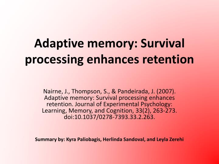 adaptive memory Adaptive memory: is survival processing special james s nairne, josefa ns pandeirada department of psychological sciences, purdue university, 703 third street, west lafayette, in 47907, usa.