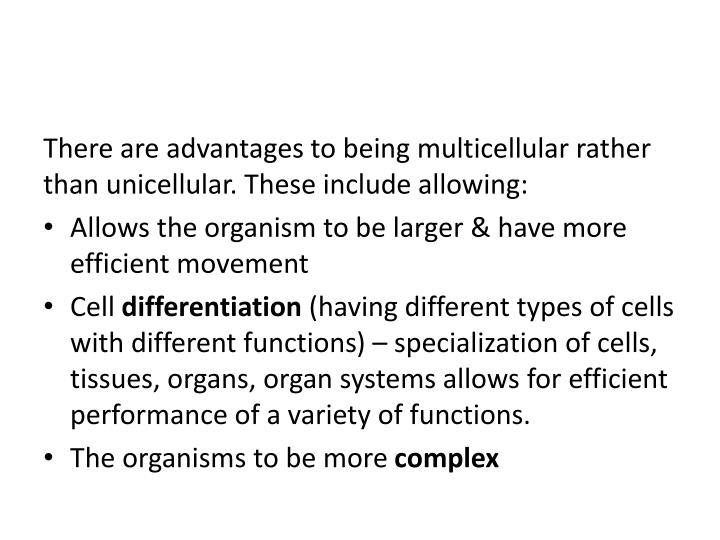 There are advantages to being multicellular rather than unicellular. These include allowing: