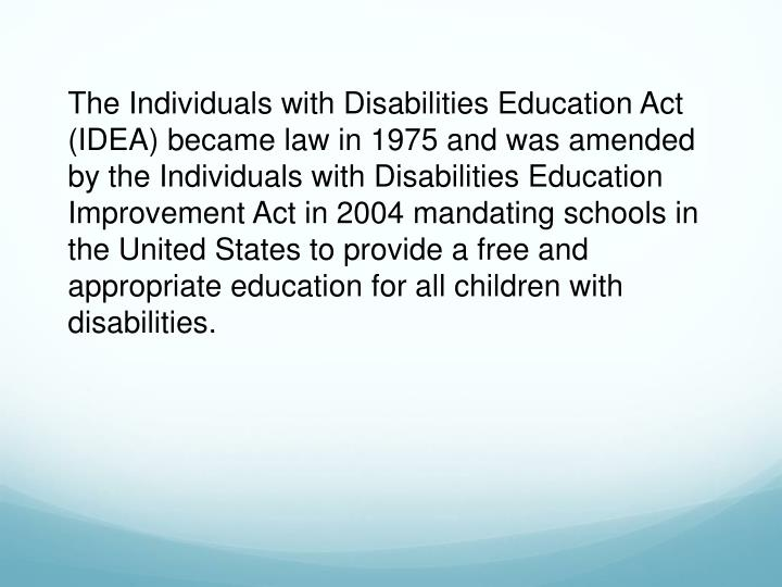 The Individuals with Disabilities Education Act (IDEA) became law in 1975 and was amended by the Individuals with Disabilities Education Improvement Act in 2004 mandating schools in the United States to provide a free and appropriate education for all children with