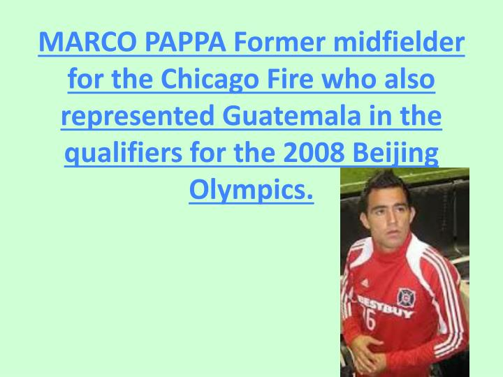 MARCO PAPPA Former midfielder for the Chicago Fire who also represented Guatemala in the qualifiers for the 2008 Beijing Olympics.