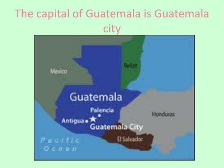The capital of Guatemala is Guatemala city