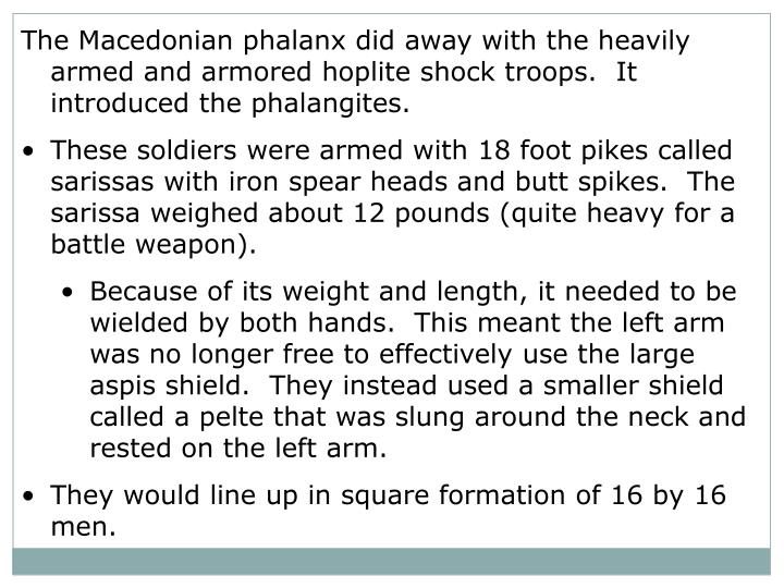 The Macedonian phalanx did away with the heavily armed and armored hoplite shock troops.  It introduced the phalangites.