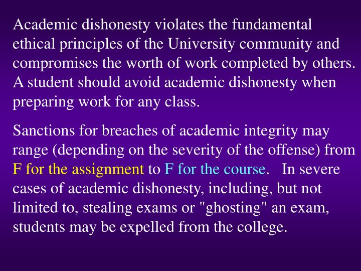 Academic dishonesty violates the fundamental ethical principles of the University community and compromises the worth of work completed by others.  A student should avoid academic dishonesty when preparing work for any class.
