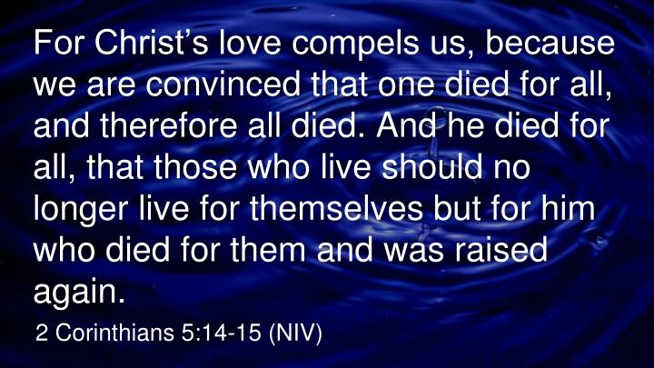 For Christ's love compels us, because we are convinced that one died for all, and therefore all died. And he died for all, that those who live should no longer live for themselves but for him who died for them and was raised again