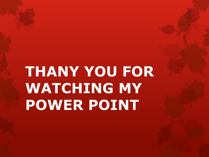 THANY YOU FOR WATCHING MY POWER POINT