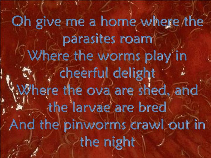 Oh give me a home where the parasites roam