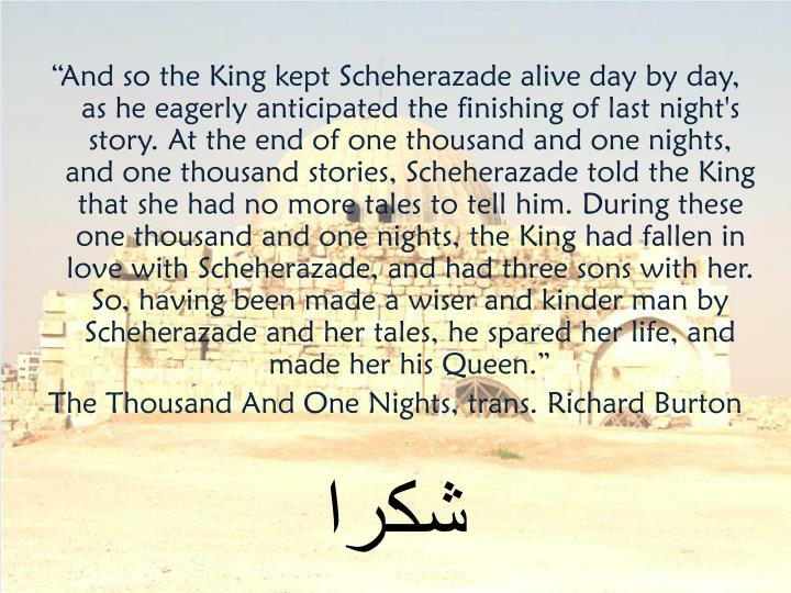 """""""And so the King kept Scheherazade alive day by day, as he eagerly anticipated the finishing of last night's story. At the end of one thousand and one nights, and one thousand stories, Scheherazade told the King that she had no more tales to tell him. During these one thousand and one nights, the King had fallen in love with Scheherazade, and had three sons with her. So, having been made a wiser and kinder man by Scheherazade and her tales, he spared her life, and made her his Queen."""""""