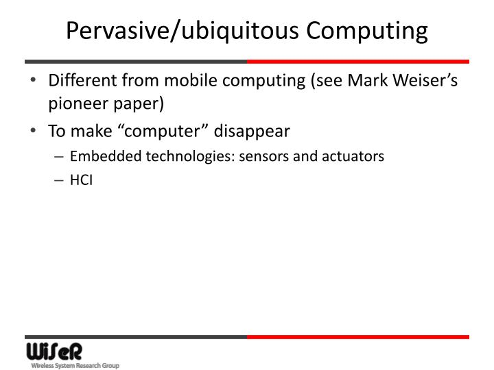 """what is ubiquitous computing essay Ubiquitous computing posted on january 14,  weiser's essay envisions """"a world in which computer interaction casually enhances every room,"""" one in which computers don't take us out of reality into a computer-generated space (virtual reality) but augment the spaces we physically inhabit by deploying hundreds of computers–many of."""