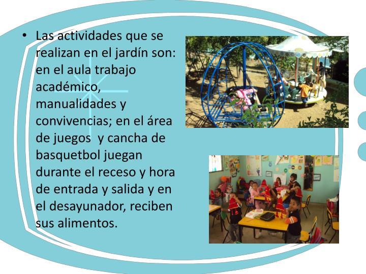 Las actividades que se realizan en el jardín son: en el aula trabajo académico,  manualidades y convivencias; en el área de juegos  y cancha de basquetbol juegan durante el receso y hora de entrada y