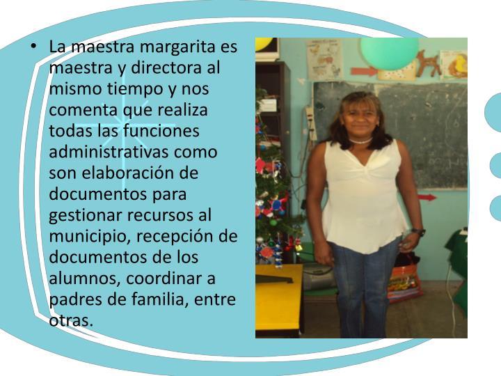 La maestra margarita es maestra y directora al mismo tiempo y nos comenta que realiza todas las funciones administrativas como son elaboración de documentos para gestionar recursos al municipio, recepción de documentos de los alumnos, coordinar a padres de familia, entre otras.