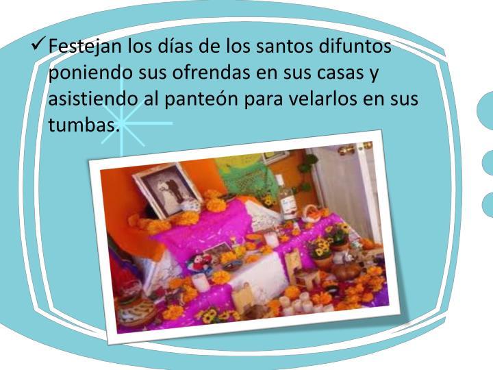 Festejan los días de los santos difuntos poniendo sus ofrendas en sus casas y asistiendo al panteón para velarlos en sus tumbas.