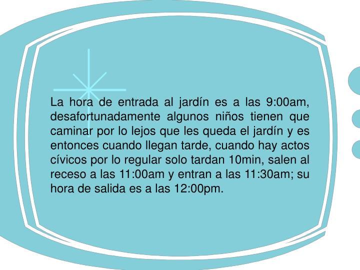 La hora de entrada al jardín es a las 9:00am, desafortunadamente algunos niños tienen que caminar por lo lejos que les queda el jardín y es entonces cuando llegan tarde, cuando hay actos cívicos por lo regular solo tardan 10min, salen al receso a las 11:00am y entran a las 11:30am; su hora de salida es a las 12:00pm.