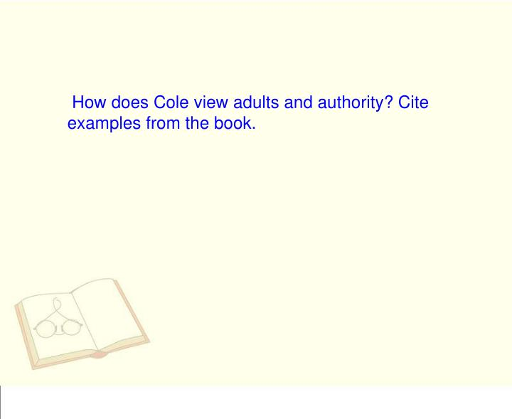 How does Cole view adults and authority? Cite examples from the book.