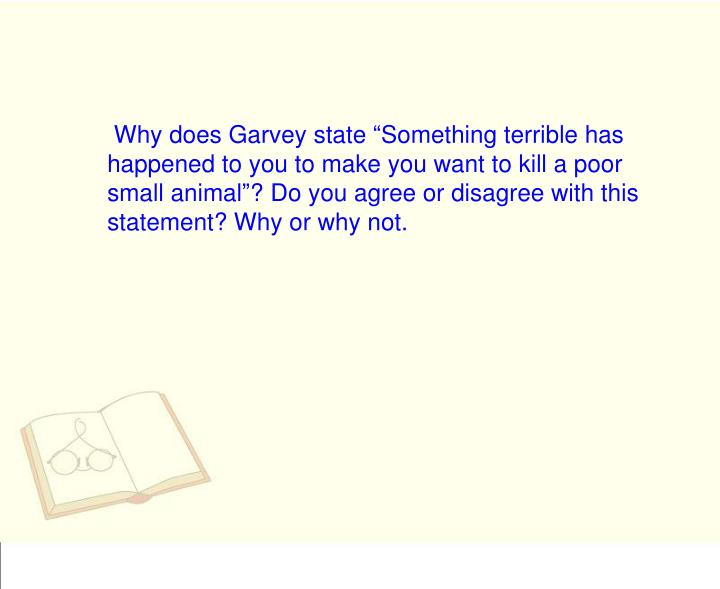 "Why does Garvey state ""Something terrible has happened to you to make you want to kill a poor small animal""? Do you agree or disagree with this statement? Why or why not."
