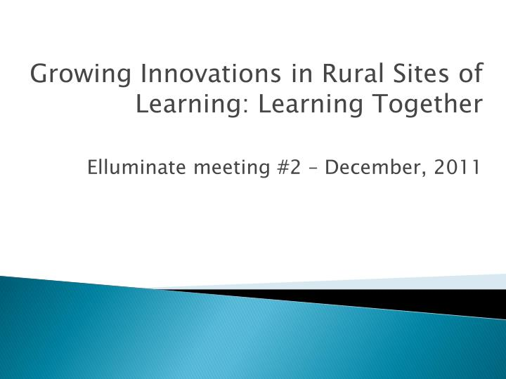 growing innovations in rural sites of learning learning together elluminate meeting 2 december 2011 n.