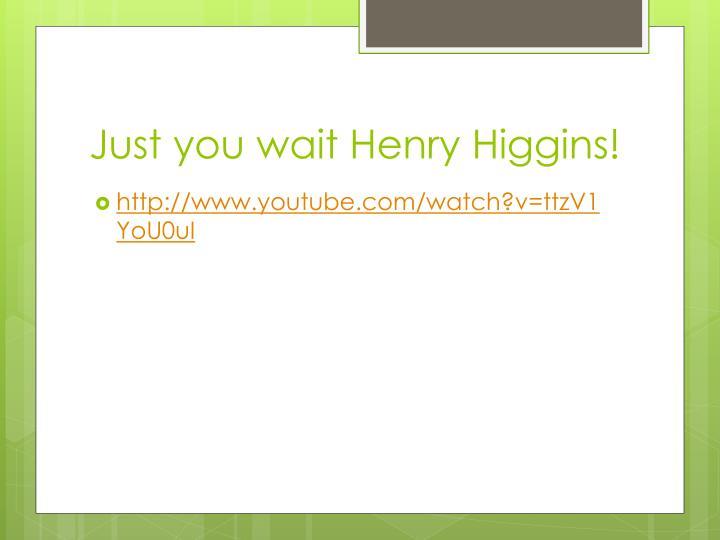 Just you wait Henry Higgins!