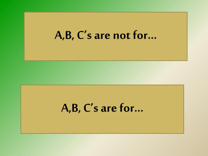 A,B, C's are not for…
