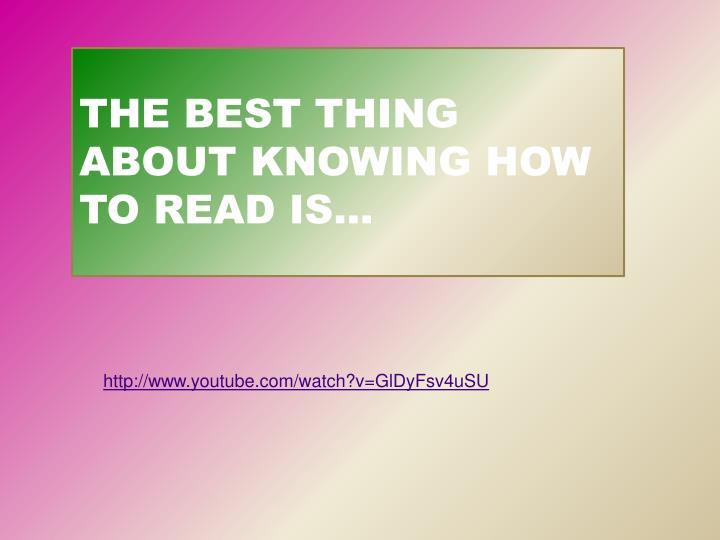 THE BEST THING ABOUT KNOWING HOW TO READ IS…