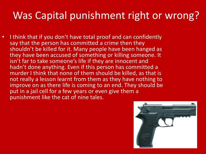 capital punishment is wrong This is called a death sentence, or the death penalty it is not legal in britain  there are lots of reasons why people think it's right or wrong here are some of  the.