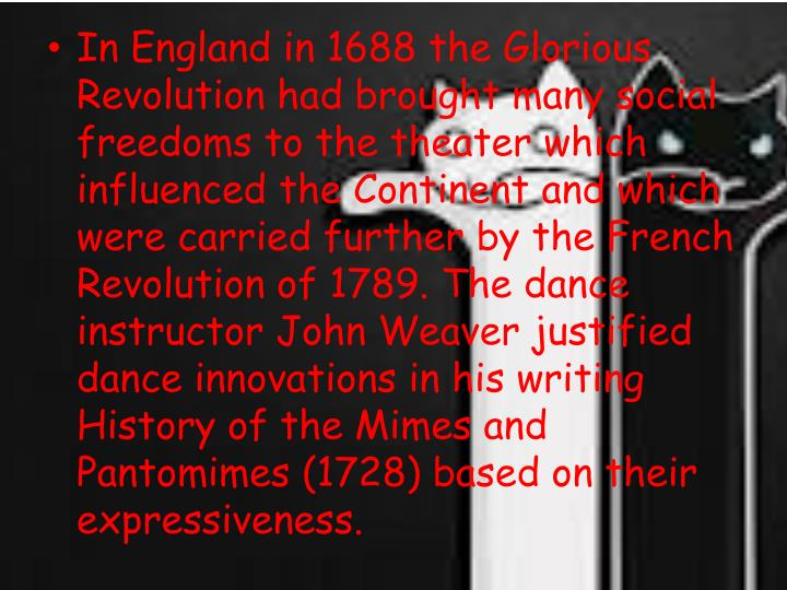In England in 1688 the Glorious Revolution had brought many social freedoms to the theater which influenced the Continent and which were carried further by the French Revolution of 1789. The dance instructor John Weaver justified dance innovations in his writing History of the Mimes and Pantomimes (1728) based on their expressiveness.