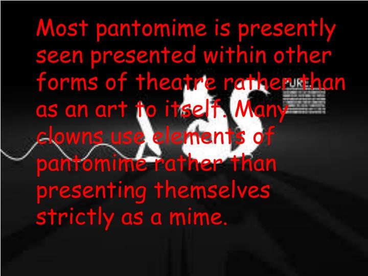 Most pantomime is presently seen presented within other forms of theatre rather than as an art to itself. Many clowns use elements of pantomime rather than presenting themselves strictly as a mime.