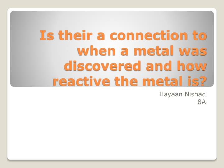 is their a connection to when a metal was discovered and how reactive the metal is n.