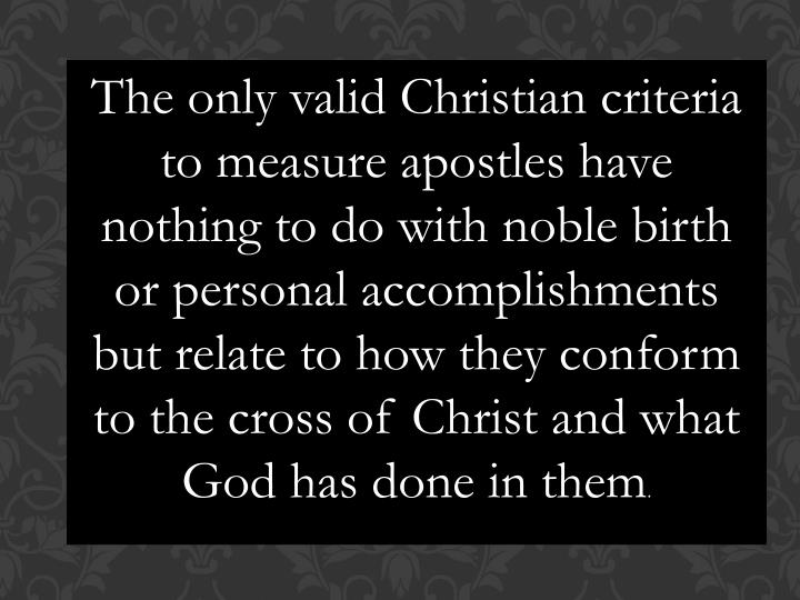 The only valid Christian criteria to measure apostles have nothing to do with noble birth or personal accomplishments but relate to how they conform to the cross of Christ and what God has done in them