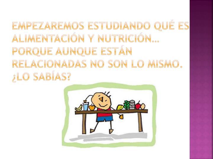 Empezaremos estudiando qué es alimentación y nutrición… porque aunque están relacionadas no son lo mismo. ¿Lo sabías?