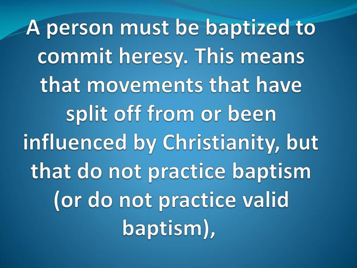 A person must be baptized to commit heresy. This means that movements that have split off from or been influenced by Christianity, but that do not practice baptism (or do not practice valid baptism