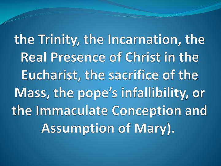 the Trinity, the Incarnation, the Real Presence of Christ in the Eucharist, the sacrifice
