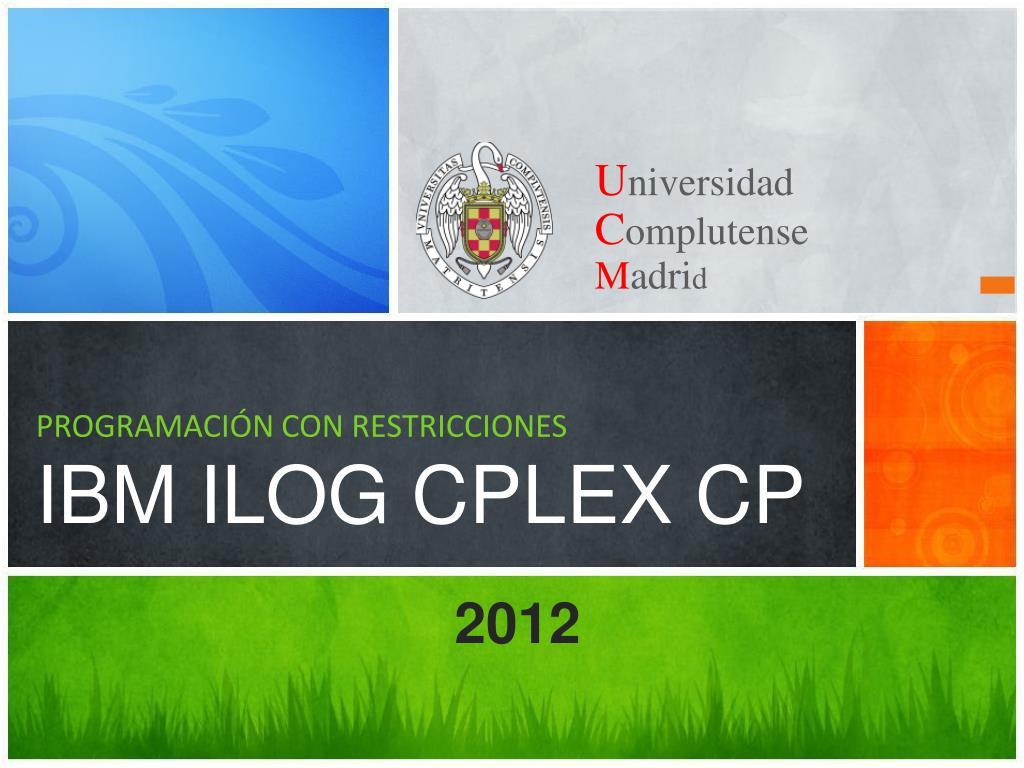 PPT - PROGRAMACIÓN CON RESTRICCIONES IBM ILOG CPLEX CP PowerPoint