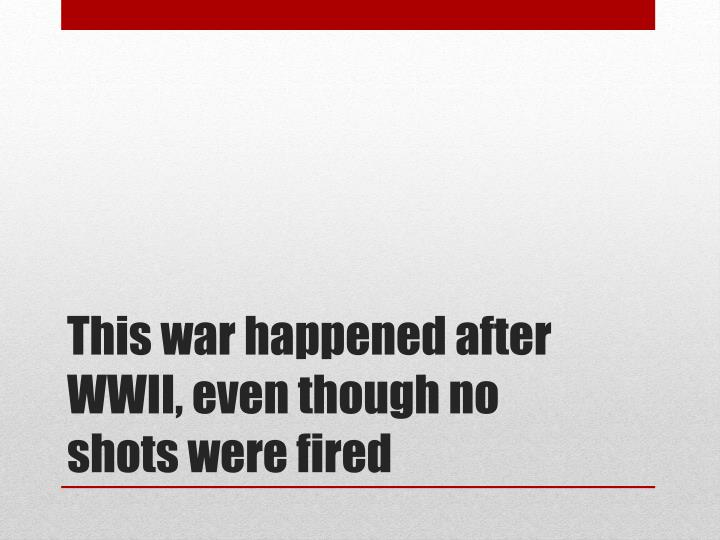 This war happened after WWII, even though no shots were fired