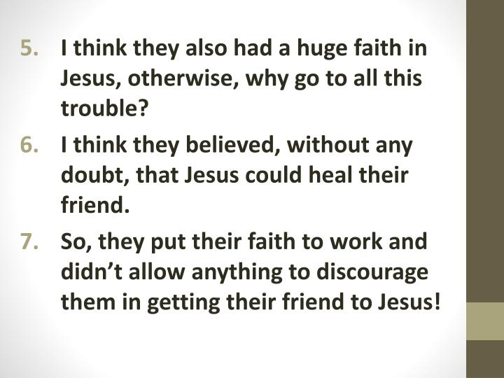 I think they also had a huge faith in Jesus, otherwise, why go to all this trouble?