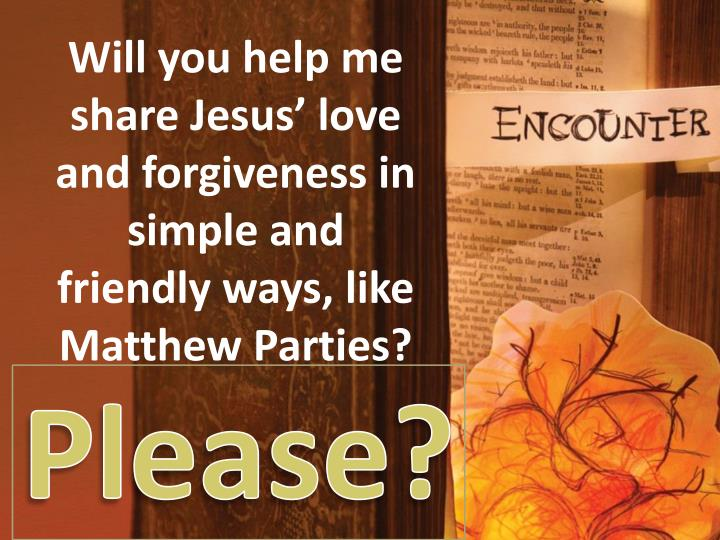 Will you help me share Jesus' love and forgiveness in simple and friendly ways, like Matthew Parties?