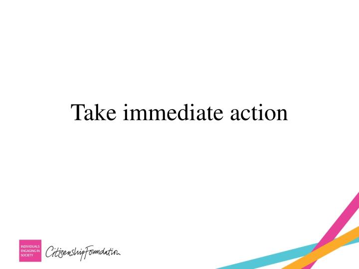 Take immediate action