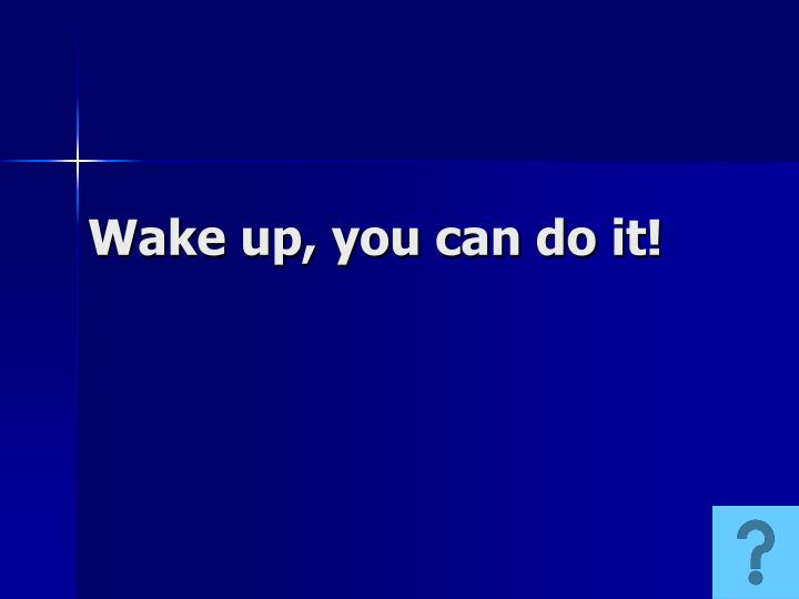 Wake up, you can do it!