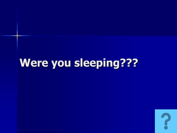 Were you sleeping???