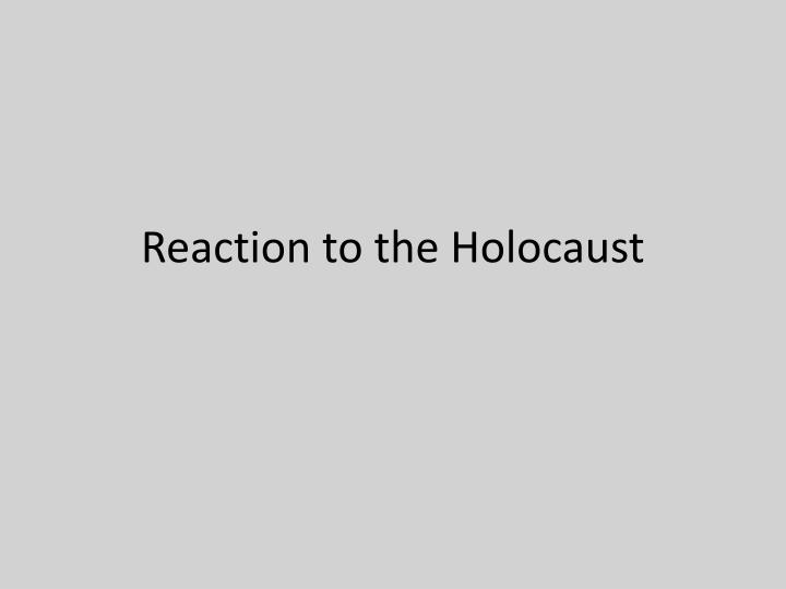 you reaction to the holocaust You reaction to the holocaust the holocaust a devastating event that took place within world war ii, is known to be one of the most terrible and traumatising.