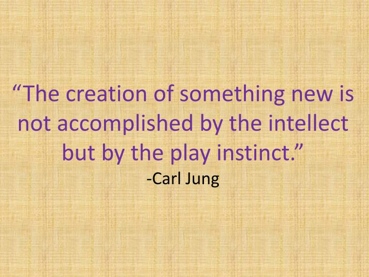 """The creation of something new is not accomplished by the intellect but by the play instinct."""