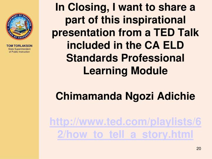In Closing, I want to share a part of this inspirational presentation from a TED Talk included in the CA ELD Standards Professional Learning Module