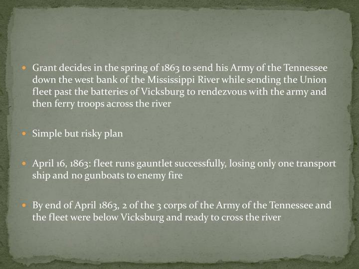 Grant decides in the spring of 1863 to send his Army of the Tennessee down the west bank of the Mississippi River while sending the Union fleet past the batteries of Vicksburg to rendezvous with the army and then ferry troops across the river
