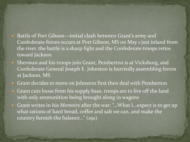 Battle of Port Gibson—initial clash between Grant's army and Confederate forces occurs at Port Gibson, MS on May 1 just inland from the river, the battle is a sharp fight and the Confederate troops retire toward Jackson