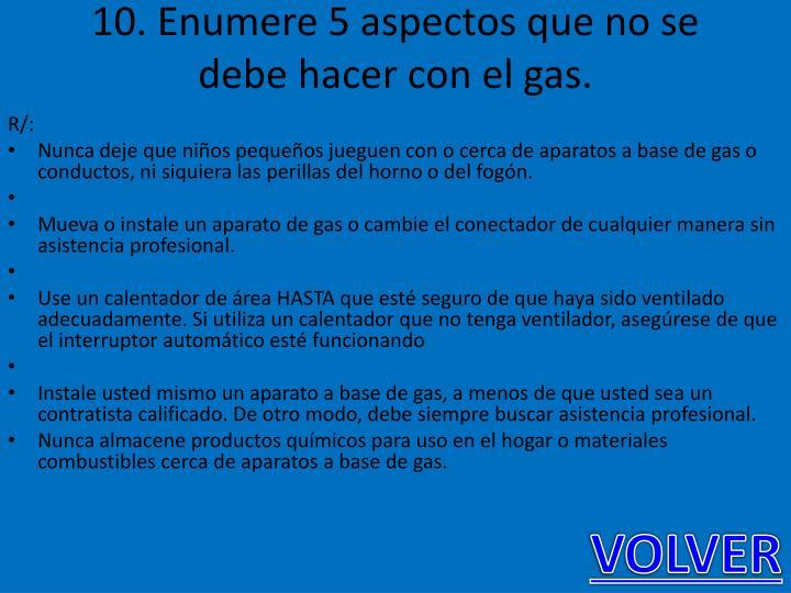 10. Enumere 5 aspectos que no se debe hacer con el gas.