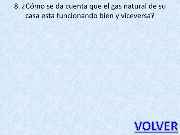 8. ¿Cómo se da cuenta que el gas natural de su casa esta funcionando bien y viceversa?
